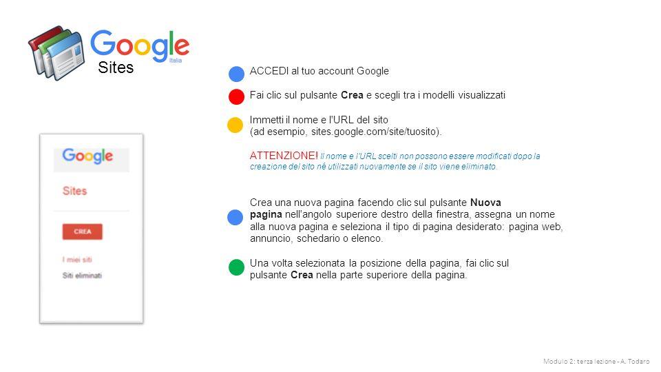 Sites ACCEDI al tuo account Google Fai clic sul pulsante Crea e scegli tra i modelli visualizzati Immetti il nome e l URL del sito (ad esempio, sites.google.com/site/tuosito).