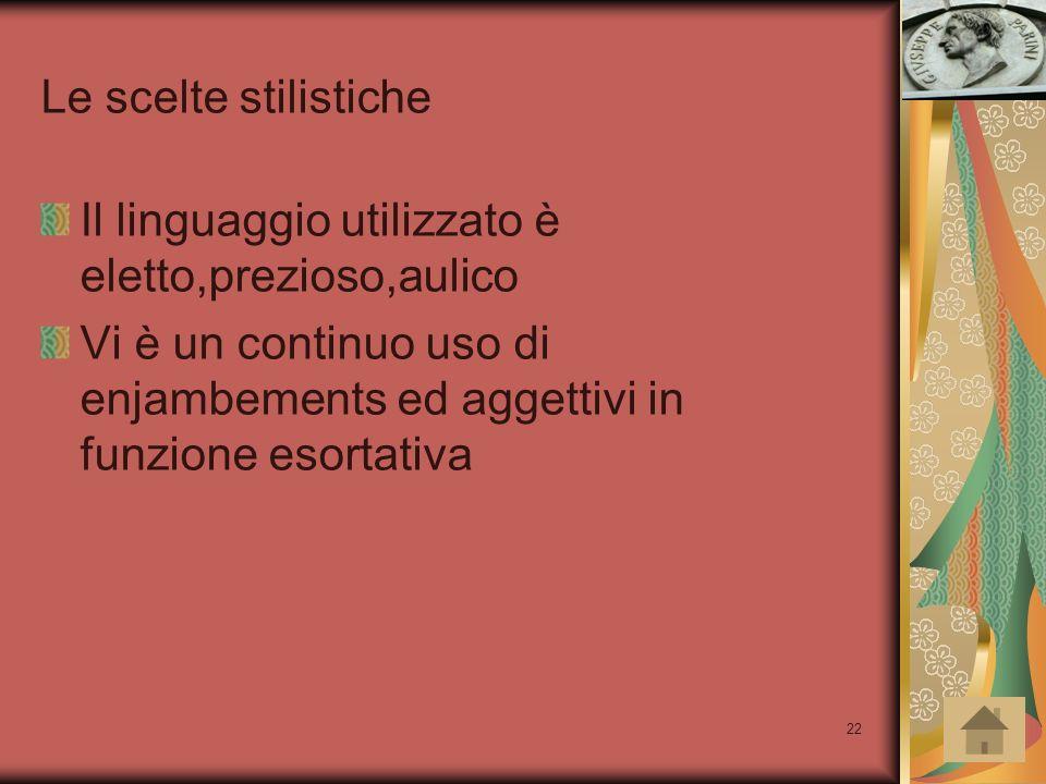 22 Le scelte stilistiche Il linguaggio utilizzato è eletto,prezioso,aulico Vi è un continuo uso di enjambements ed aggettivi in funzione esortativa