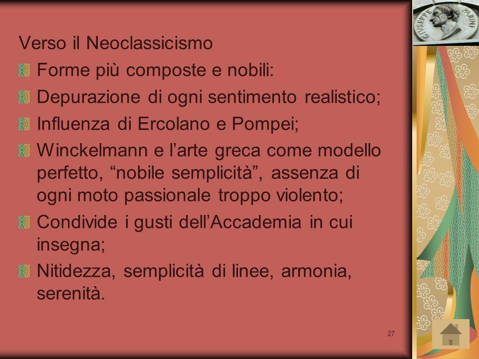 27 Verso il Neoclassicismo Forme più composte e nobili: Depurazione di ogni sentimento realistico; Influenza di Ercolano e Pompei; Winckelmann e l'art