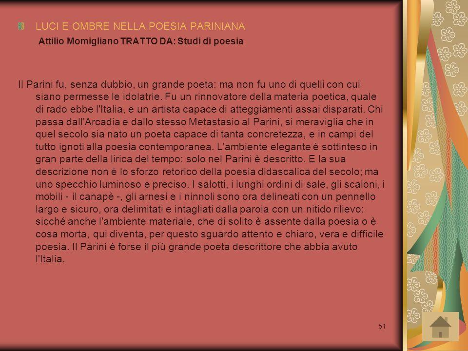 51 LUCI E OMBRE NELLA POESIA PARINIANA Attilio Momigliano TRATTO DA: Studi di poesia Il Parini fu, senza dubbio, un grande poeta: ma non fu uno di que