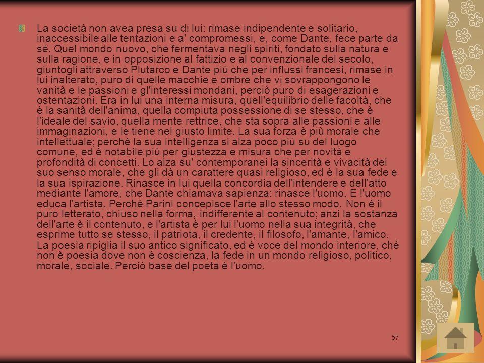 57 La società non avea presa su di lui: rimase indipendente e solitario, inaccessibile alle tentazioni e a' compromessi, e, come Dante, fece parte da