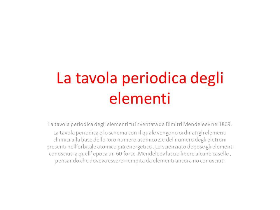 La tavola periodica degli elementi La tavola periodica degli elementi fu inventata da Dimitri Mendeleev nel1869. La tavola periodica è lo schema con i