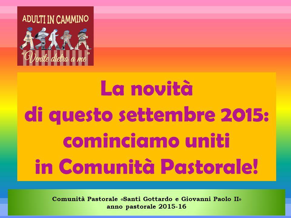 Comunità Pastorale «Santi Gottardo e Giovanni Paolo II» anno pastorale 2015-16 La novità di questo settembre 2015: cominciamo uniti in Comunità Pastorale!