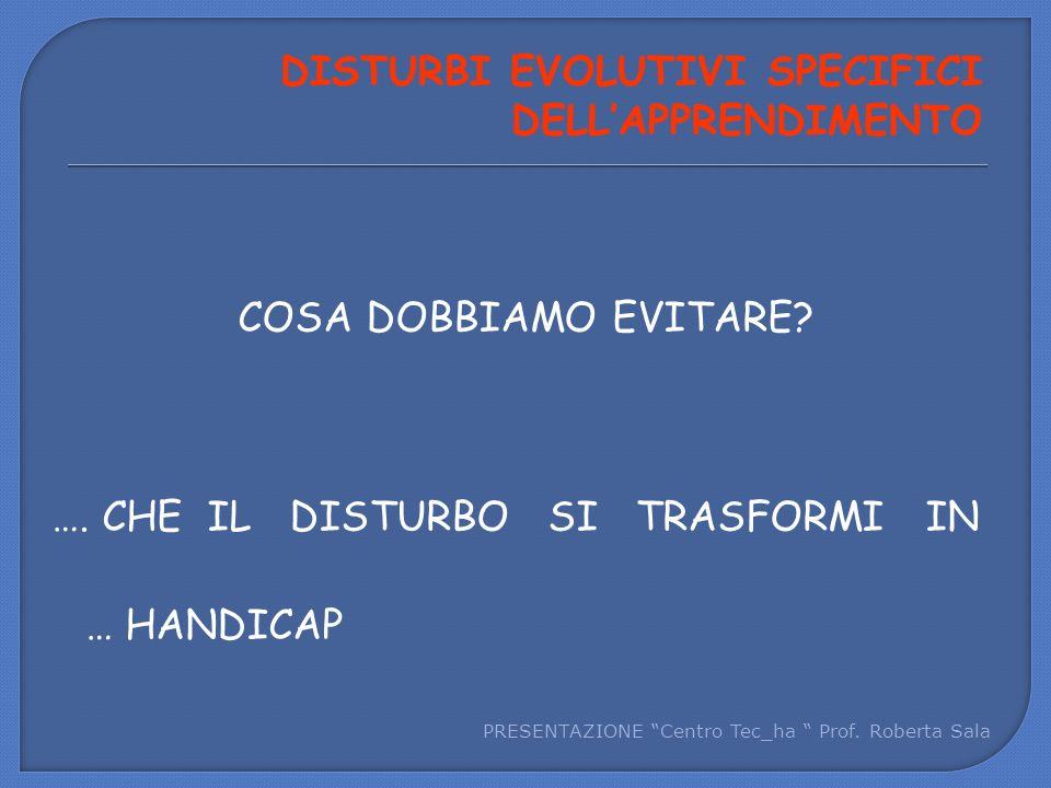 """COSA DOBBIAMO EVITARE? …. CHE IL DISTURBO SI TRASFORMI IN … HANDICAP PRESENTAZIONE """"Centro Tec_ha """" Prof. Roberta Sala DISTURBI EVOLUTIVI SPECIFICI DE"""