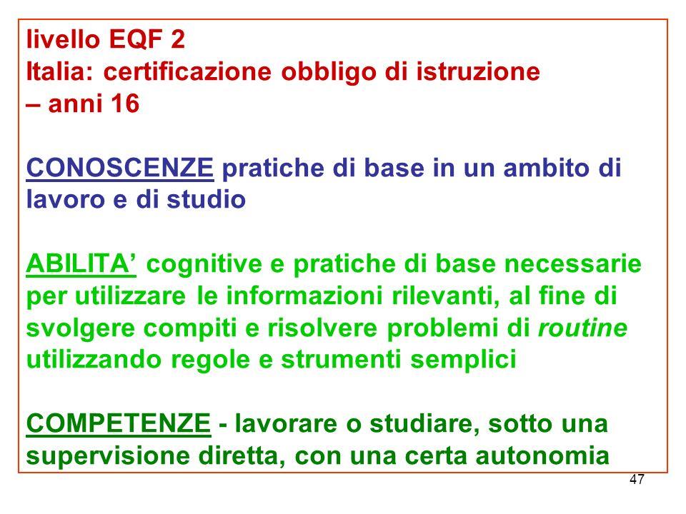 47 livello EQF 2 Italia: certificazione obbligo di istruzione – anni 16 CONOSCENZE pratiche di base in un ambito di lavoro e di studio ABILITA' cognitive e pratiche di base necessarie per utilizzare le informazioni rilevanti, al fine di svolgere compiti e risolvere problemi di routine utilizzando regole e strumenti semplici COMPETENZE - lavorare o studiare, sotto una supervisione diretta, con una certa autonomia
