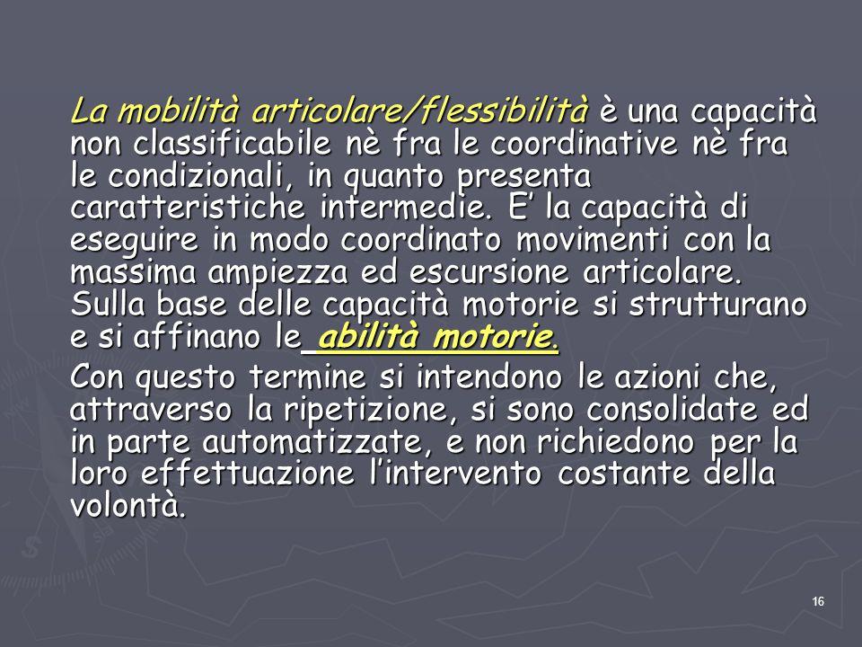 16 La mobilità articolare/flessibilità è una capacità non classificabile nè fra le coordinative nè fra le condizionali, in quanto presenta caratterist