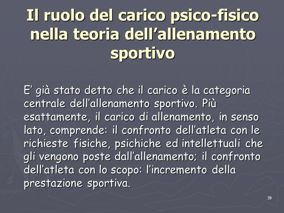 39 Il ruolo del carico psico-fisico nella teoria dell'allenamento sportivo E' già stato detto che il carico è la categoria centrale dell'allenamento s