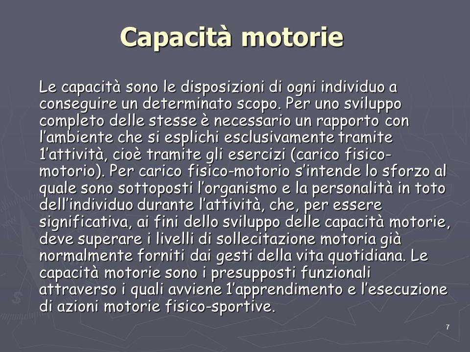 7 Capacità motorie Le capacità sono le disposizioni di ogni individuo a conseguire un determinato scopo. Per uno sviluppo completo delle stesse è nece
