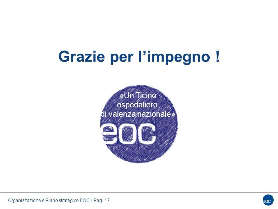 Organizzazione e Piano strategico EOC / Pag. 17 Grazie per l'impegno ! «Un Ticino ospedaliero di valenza nazionale»