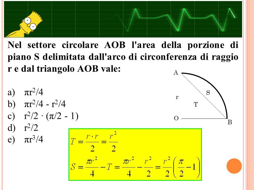 Nel settore circolare AOB l'area della porzione di piano S delimitata dall'arco di circonferenza di raggio r e dal triangolo AOB vale: a) πr 2 /4 b) π