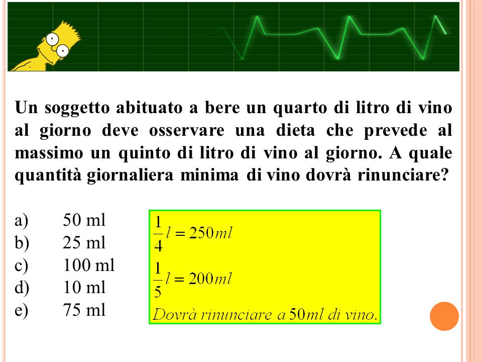 Un soggetto abituato a bere un quarto di litro di vino al giorno deve osservare una dieta che prevede al massimo un quinto di litro di vino al giorno.