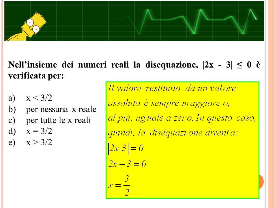 Nell'insieme dei numeri reali la disequazione, |2x - 3| ≤ 0 è verificata per: a) x < 3/2 b) per nessuna x reale c) per tutte le x reali d) x = 3/2 e)