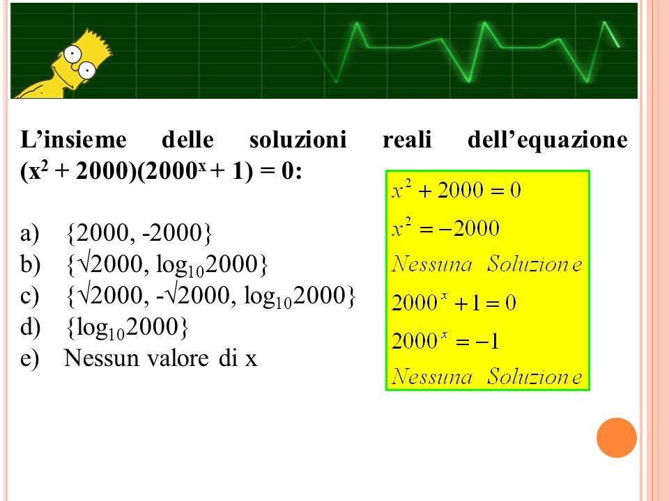 L'insieme delle soluzioni reali dell'equazione (x 2 + 2000)(2000 x + 1) = 0: a) {2000, -2000} b) {√2000, log 10 2000} c) {√2000, -√2000, log 10 2000}