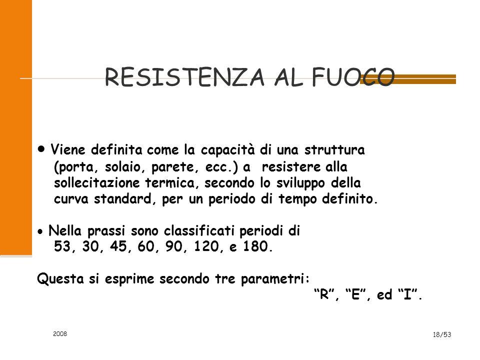2008 18/53 RESISTENZA AL FUOCO  Viene definita come la capacità di una struttura (porta, solaio, parete, ecc.) a resistere alla sollecitazione termic