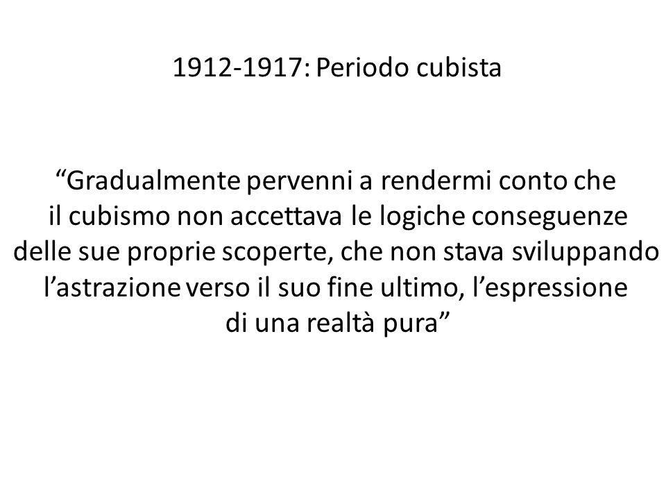 """1912-1917: Periodo cubista """"Gradualmente pervenni a rendermi conto che il cubismo non accettava le logiche conseguenze delle sue proprie scoperte, che"""
