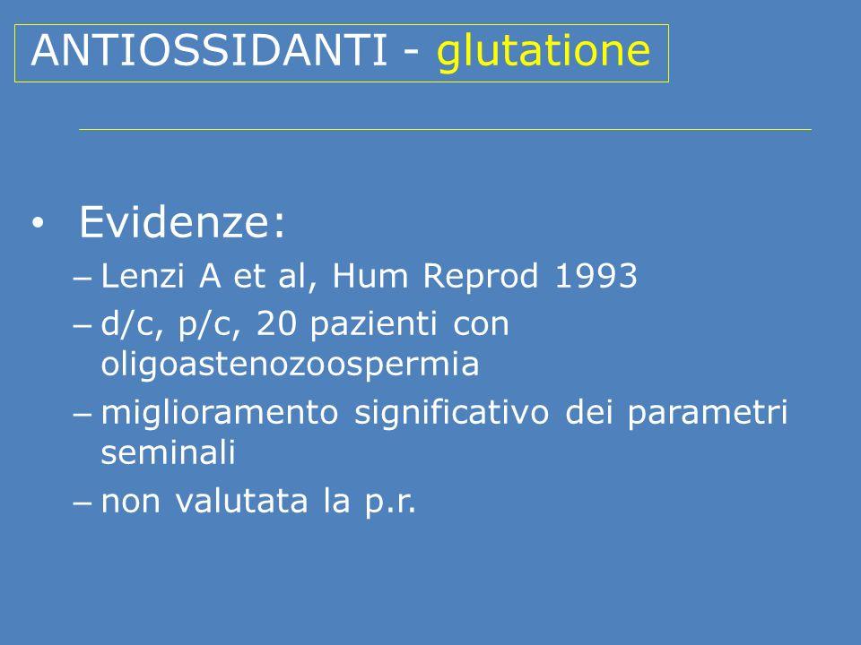 ANTIOSSIDANTI - glutatione Evidenze: – Lenzi A et al, Hum Reprod 1993 – d/c, p/c, 20 pazienti con oligoastenozoospermia – miglioramento significativo