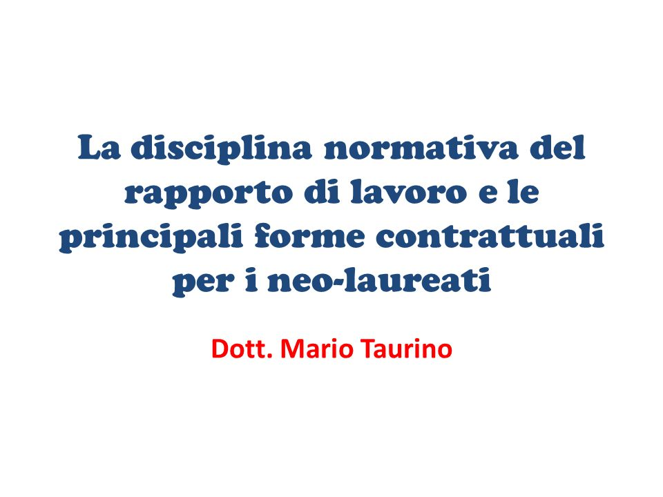 La disciplina normativa del rapporto di lavoro e le principali forme contrattuali per i neo-laureati Dott. Mario Taurino