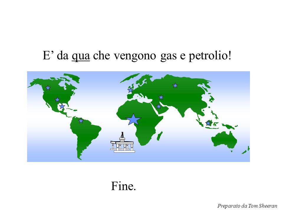 E' da qua che vengono gas e petrolio! Fine. Preparato da Tom Sheeran