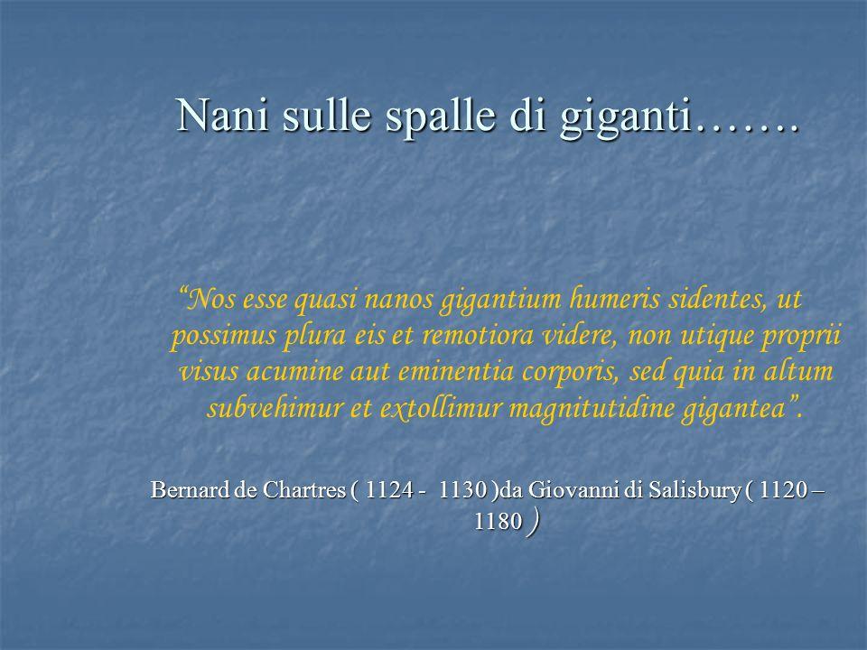 """Nani sulle spalle di giganti……. """"Nos esse quasi nanos gigantium humeris sidentes, ut possimus plura eis et remotiora videre, non utique proprii visus"""
