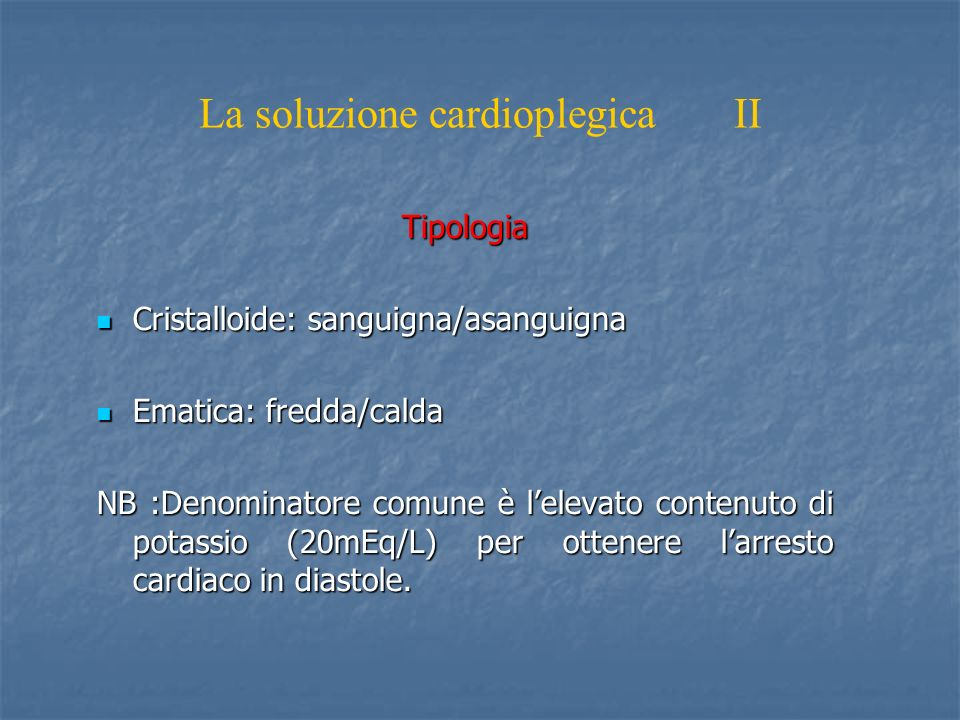 La soluzione cardioplegica II Tipologia Cristalloide: sanguigna/asanguigna Cristalloide: sanguigna/asanguigna Ematica: fredda/calda Ematica: fredda/ca