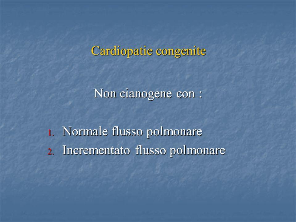 Non cianogene con : 1. Normale flusso polmonare 2. Incrementato flusso polmonare