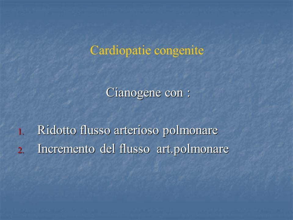 Cardiopatie congenite Cianogene con : Cianogene con : 1. Ridotto flusso arterioso polmonare 2. Incremento del flusso art.polmonare