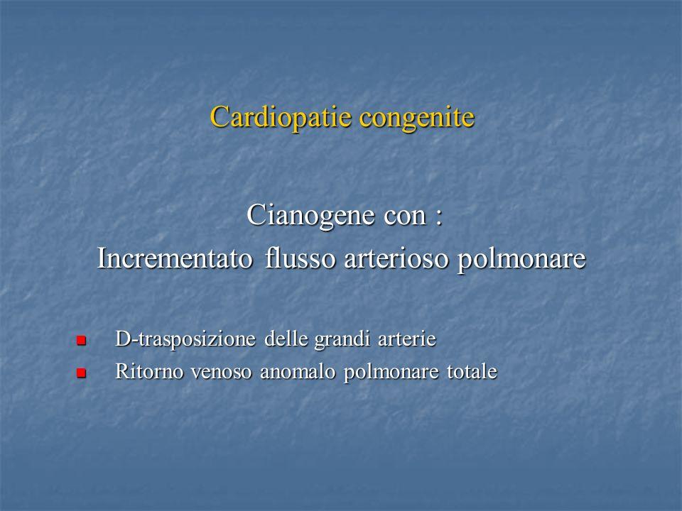 Cardiopatie congenite Cianogene con : Cianogene con : Incrementato flusso arterioso polmonare D-trasposizione delle grandi arterie D-trasposizione delle grandi arterie Ritorno venoso anomalo polmonare totale Ritorno venoso anomalo polmonare totale