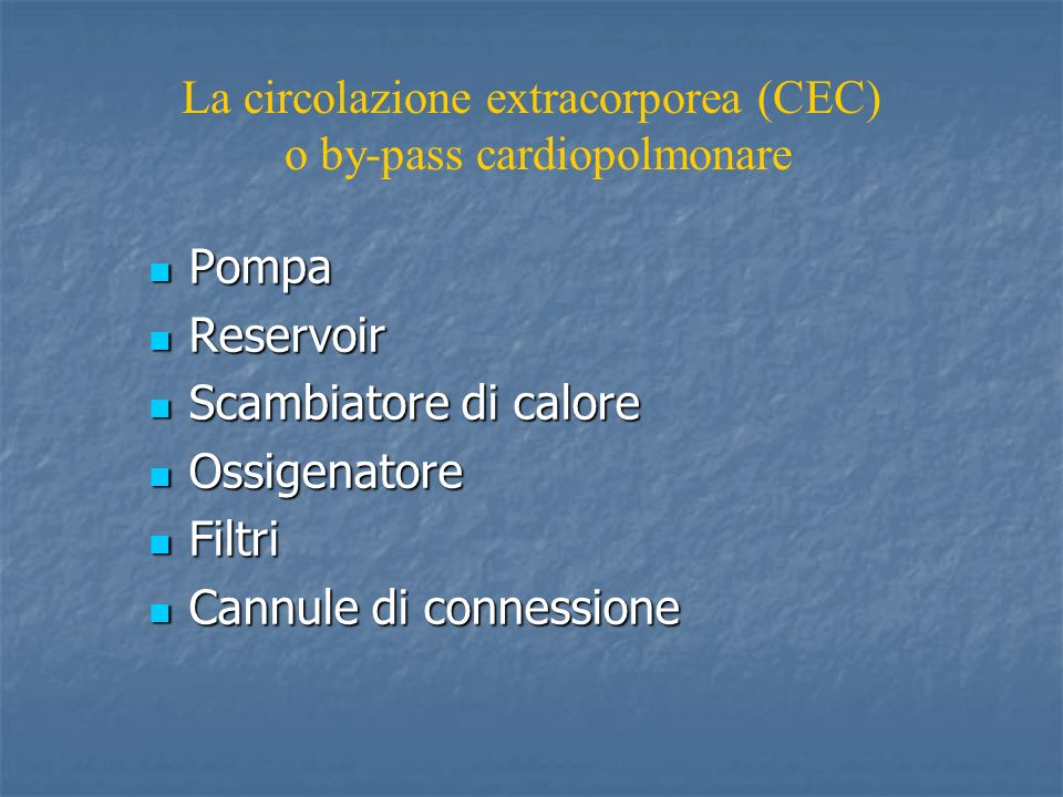 La circolazione extracorporea (CEC) o by-pass cardiopolmonare Pompa Pompa Reservoir Reservoir Scambiatore di calore Scambiatore di calore Ossigenatore Ossigenatore Filtri Filtri Cannule di connessione Cannule di connessione