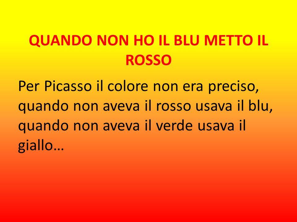 QUANDO NON HO IL BLU METTO IL ROSSO Per Picasso il colore non era preciso, quando non aveva il rosso usava il blu, quando non aveva il verde usava il