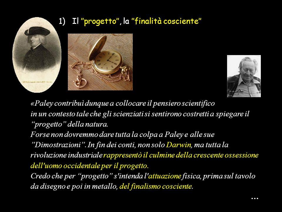 1) Il ''progetto'', la ''finalità cosciente'' «Paley contribuì dunque a collocare il pensiero scientifico in un contesto tale che gli scienziati si se