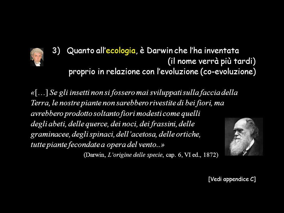 3) Quanto all'ecologia, è Darwin che l'ha inventata (il nome verrà più tardi) proprio in relazione con l'evoluzione (co-evoluzione) «[…] Se gli insett