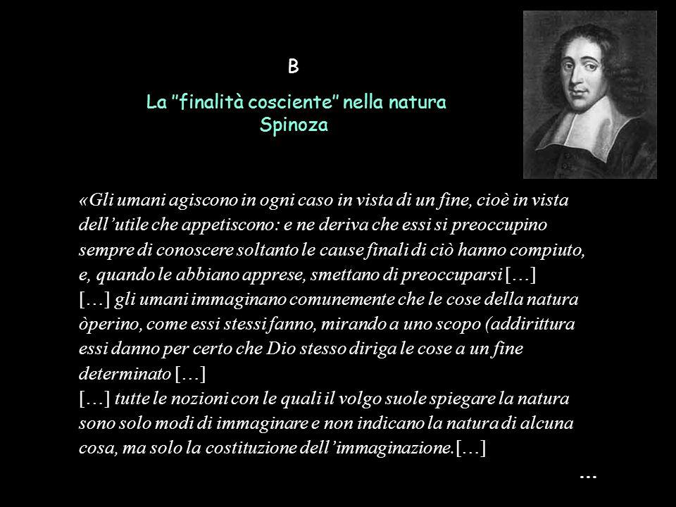 B La ''finalità cosciente'' nella natura Spinoza «Gli umani agiscono in ogni caso in vista di un fine, cioè in vista dell'utile che appetiscono: e ne