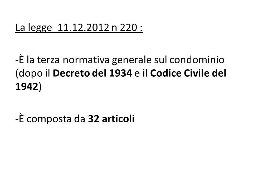La legge 11.12.2012 n 220 : -È la terza normativa generale sul condominio (dopo il Decreto del 1934 e il Codice Civile del 1942) -È composta da 32 articoli