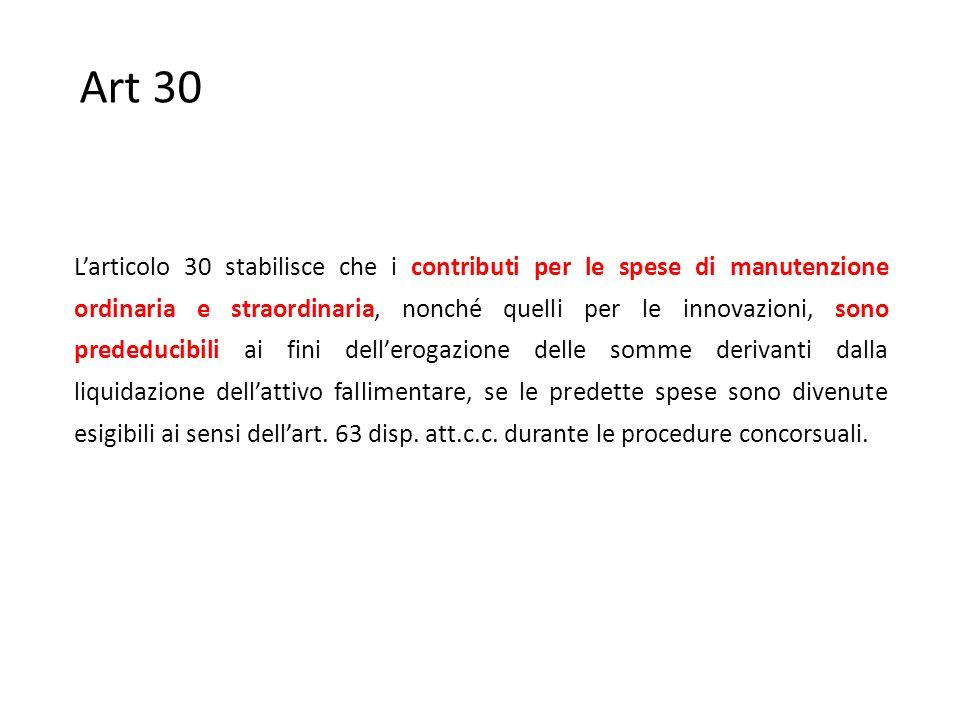 Art 30 L'articolo 30 stabilisce che i contributi per le spese di manutenzione ordinaria e straordinaria, nonché quelli per le innovazioni, sono prededucibili ai fini dell'erogazione delle somme derivanti dalla liquidazione dell'attivo fallimentare, se le predette spese sono divenute esigibili ai sensi dell'art.