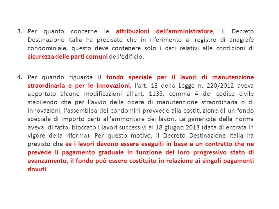 3.Per quanto concerne le attribuzioni dell amministratore, il Decreto Destinazione Italia ha precisato che in riferimento al registro di anagrafe condominiale, questo deve contenere solo i dati relativi alle condizioni di sicurezza delle parti comuni dell edificio.