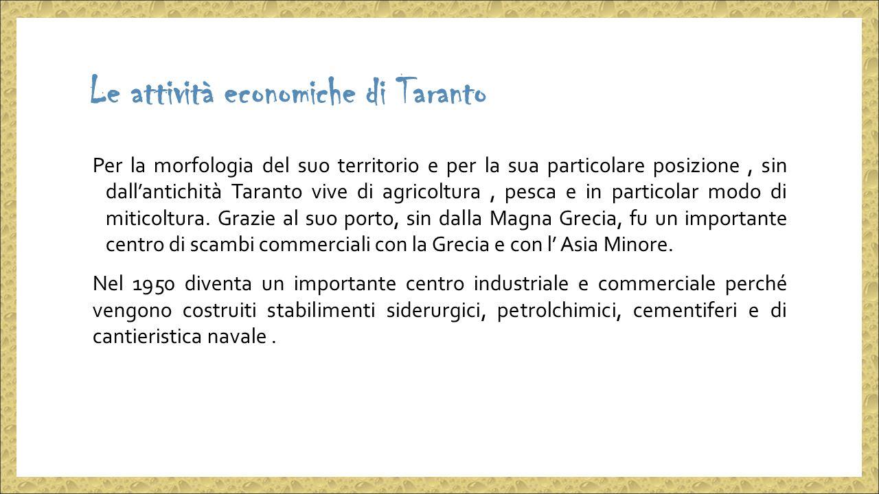 Le attività economiche di Taranto Per la morfologia del suo territorio e per la sua particolare posizione, sin dall'antichità Taranto vive di agricoltura, pesca e in particolar modo di miticoltura.