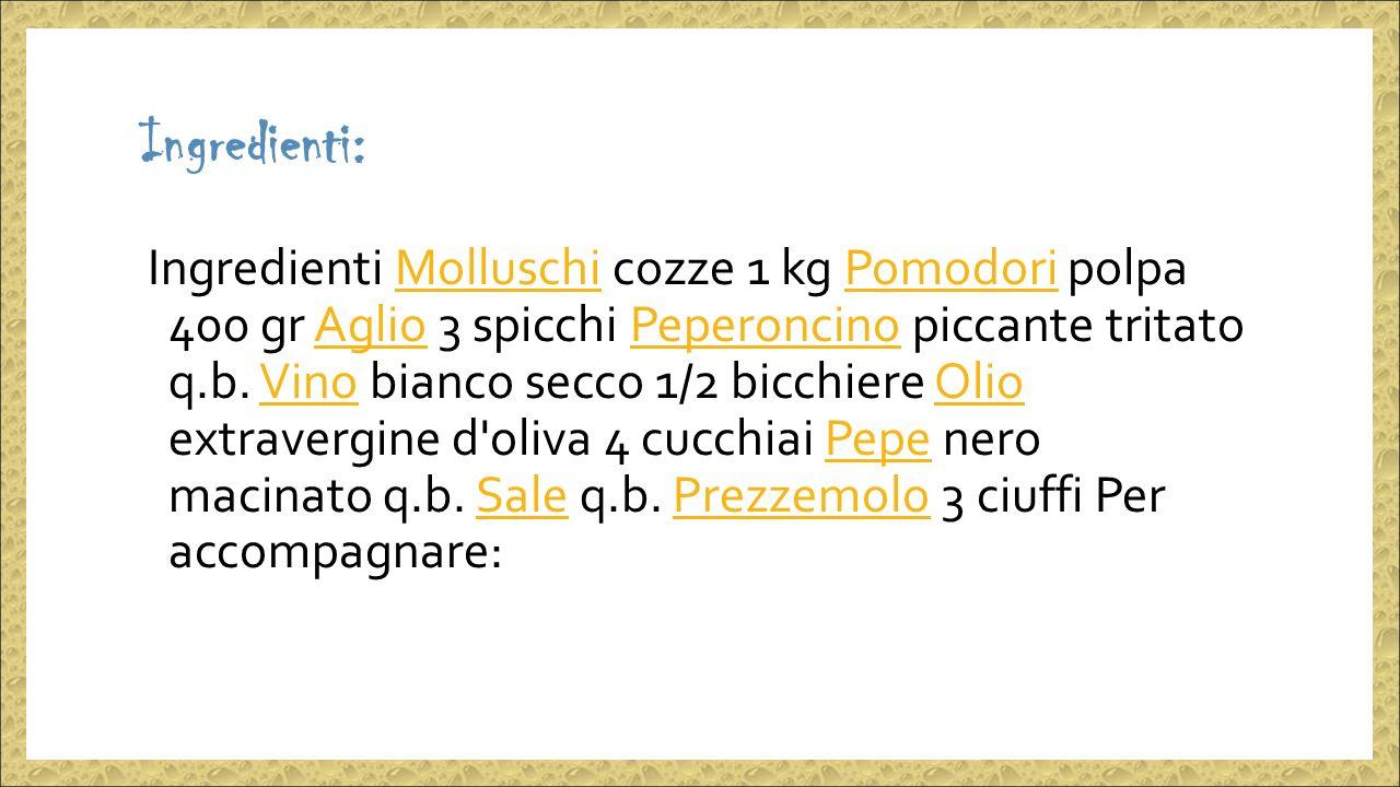 Ingredienti: Ingredienti Molluschi cozze 1 kg Pomodori polpa 400 gr Aglio 3 spicchi Peperoncino piccante tritato q.b.