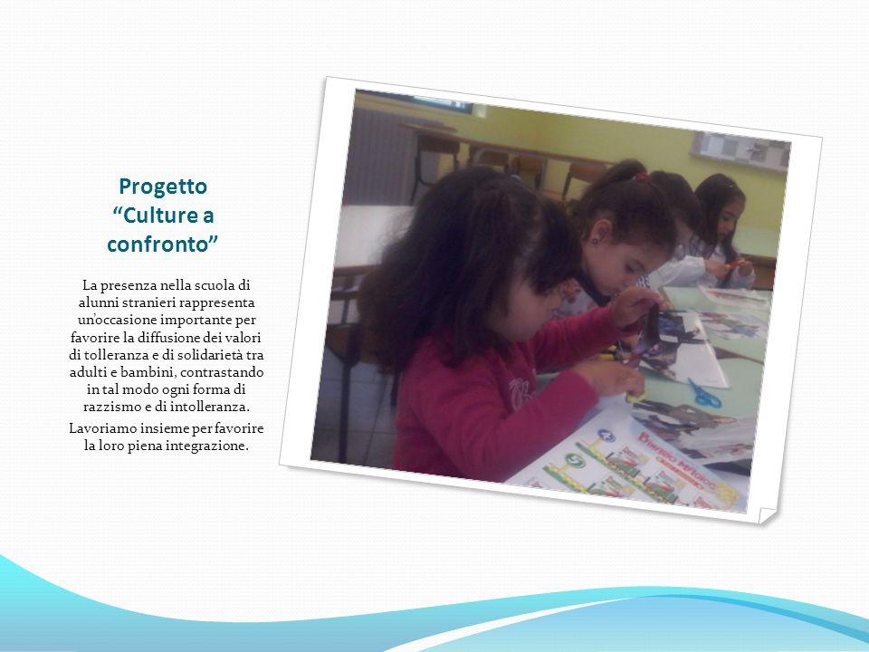 Progetto Culture a confronto La presenza nella scuola di alunni stranieri rappresenta un'occasione importante per favorire la diffusione dei valori di tolleranza e di solidarietà tra adulti e bambini, contrastando in tal modo ogni forma di razzismo e di intolleranza.