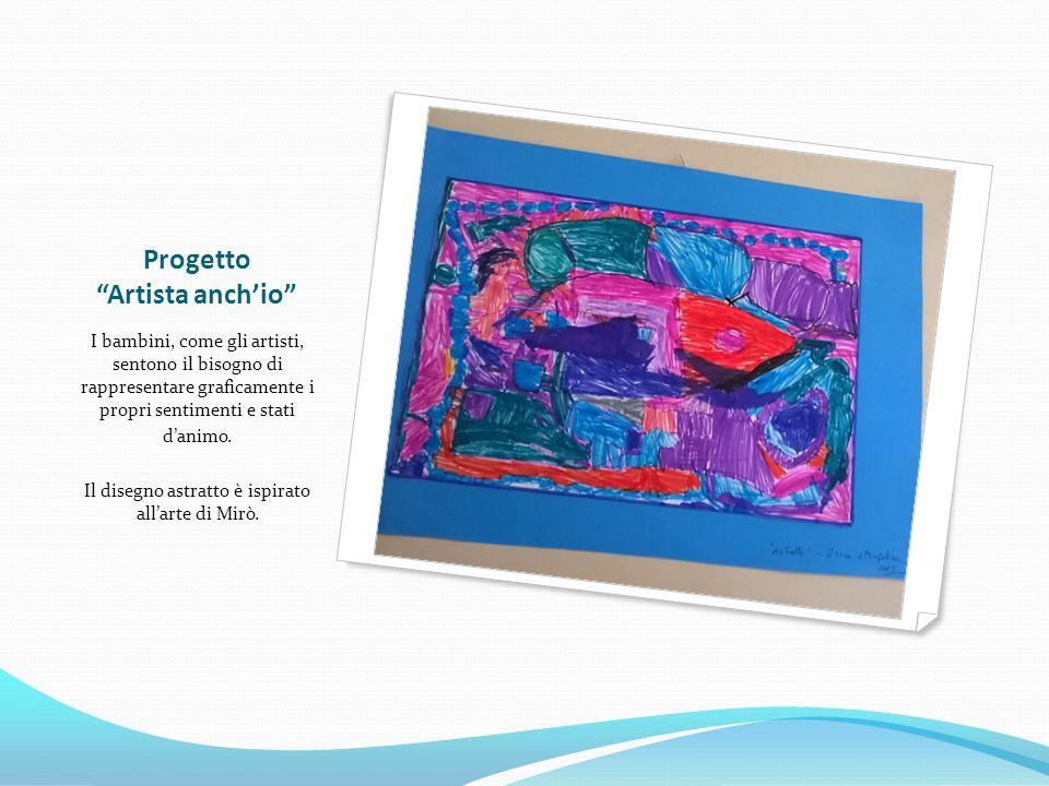 Progetto Artista anch'io I bambini, come gli artisti, sentono il bisogno di rappresentare graficamente i propri sentimenti e stati d'animo.