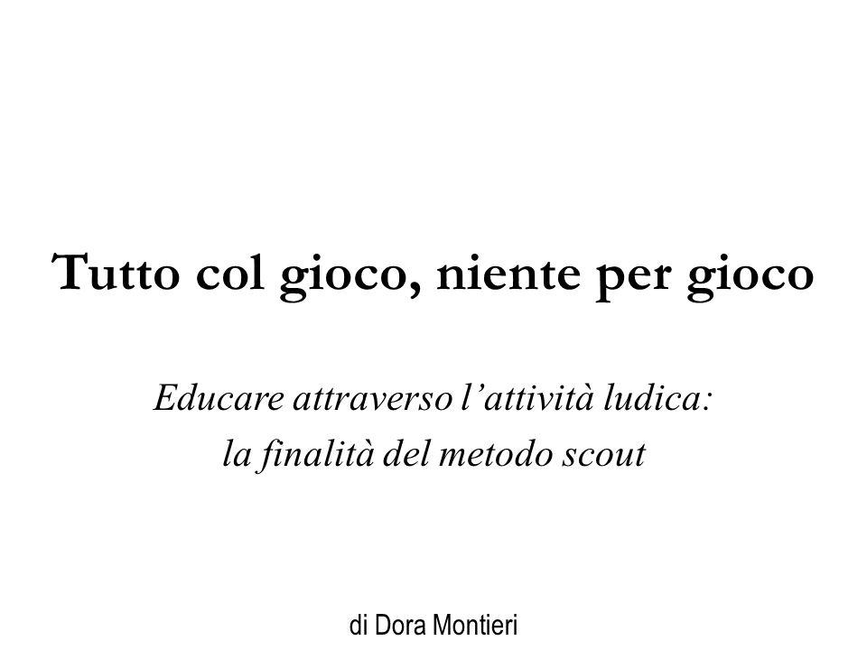 Tutto col gioco, niente per gioco Educare attraverso l'attività ludica: la finalità del metodo scout di Dora Montieri