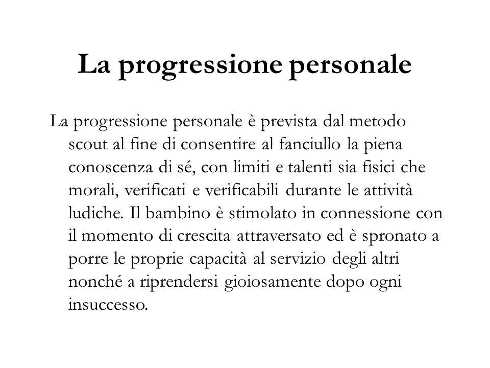 La progressione personale La progressione personale è prevista dal metodo scout al fine di consentire al fanciullo la piena conoscenza di sé, con limi