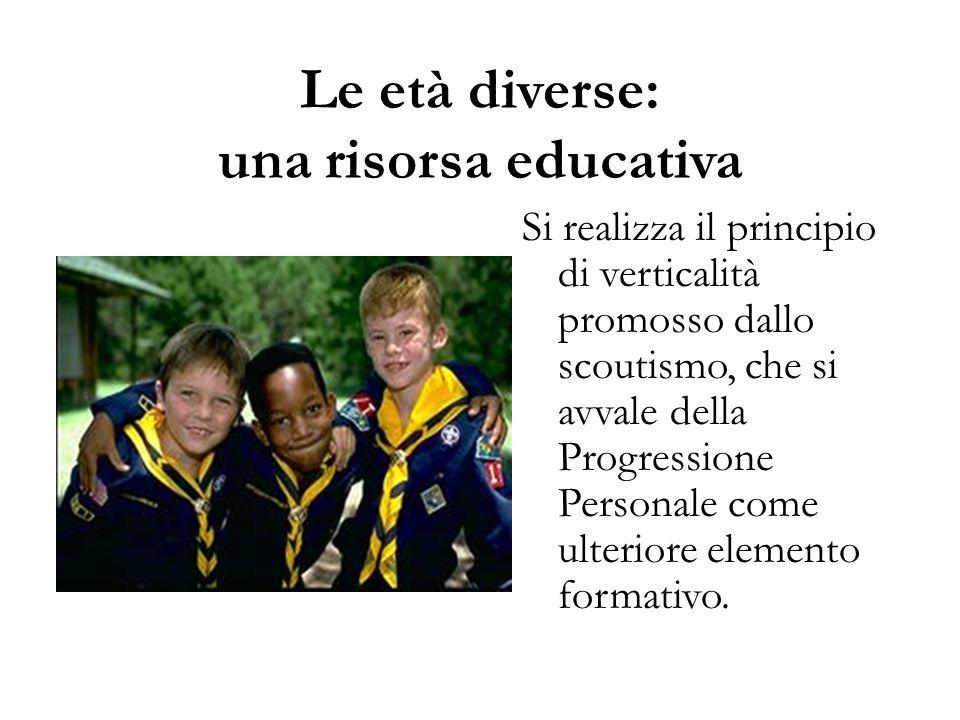 Le età diverse: una risorsa educativa Si realizza il principio di verticalità promosso dallo scoutismo, che si avvale della Progressione Personale com