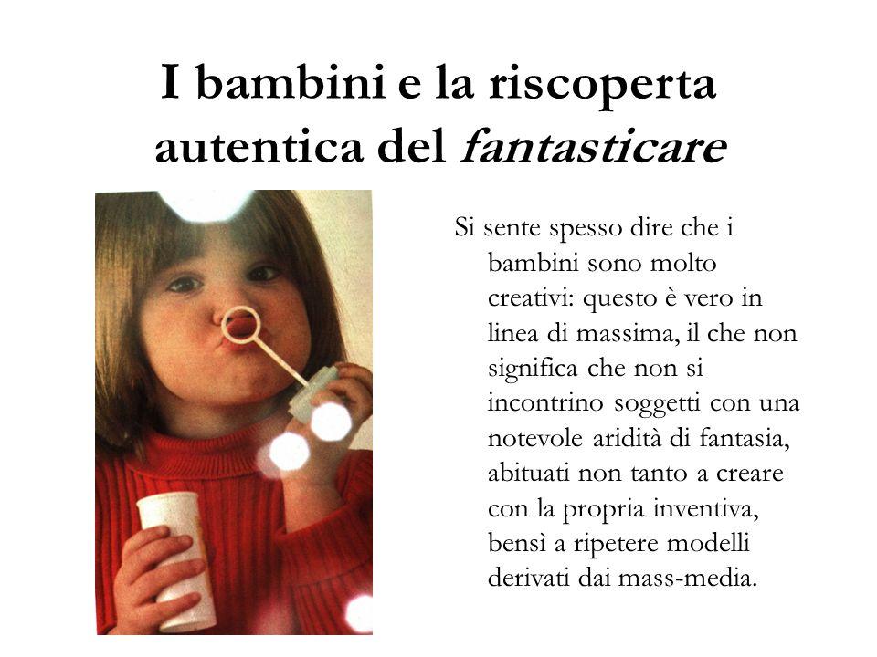 I bambini e la riscoperta autentica del fantasticare Si sente spesso dire che i bambini sono molto creativi: questo è vero in linea di massima, il che