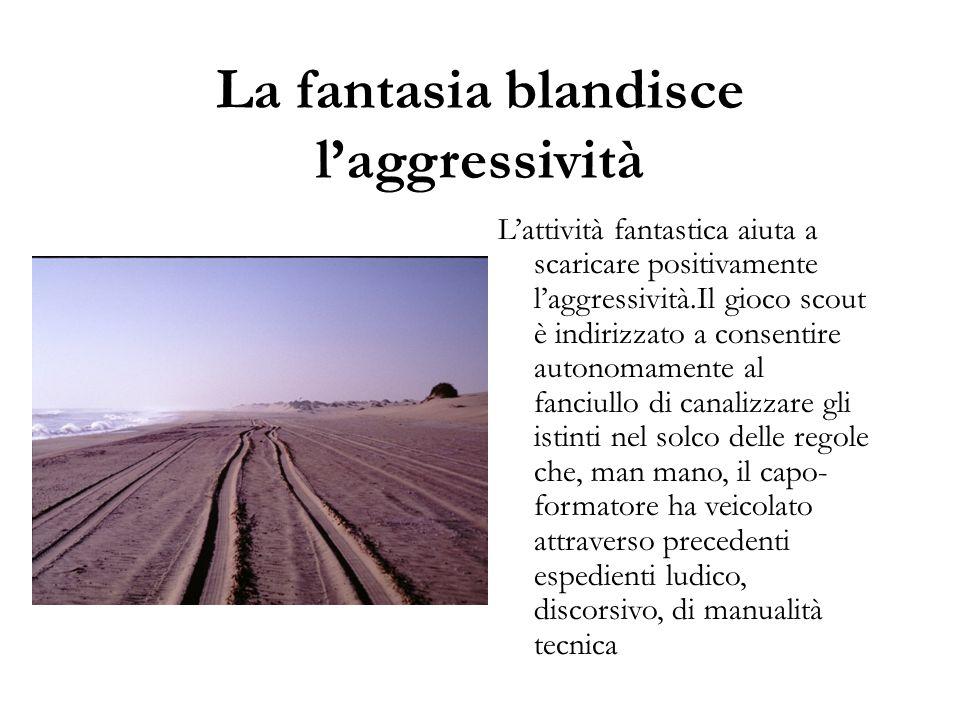 La fantasia blandisce l'aggressività L'attività fantastica aiuta a scaricare positivamente l'aggressività.Il gioco scout è indirizzato a consentire au