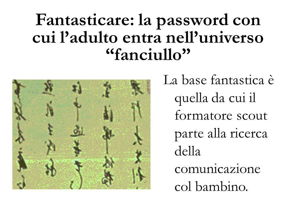 """Fantasticare: la password con cui l'adulto entra nell'universo """"fanciullo"""" La base fantastica è quella da cui il formatore scout parte alla ricerca de"""