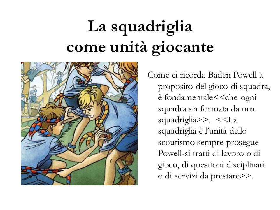 La squadriglia come unità giocante Come ci ricorda Baden Powell a proposito del gioco di squadra, è fondamentale >. >.