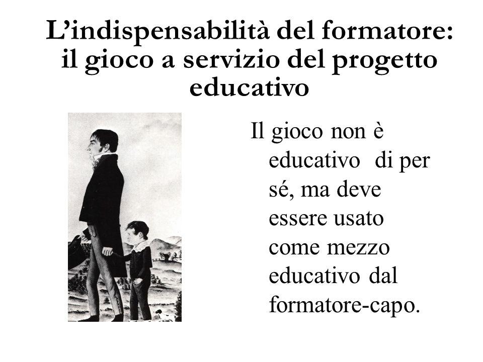L'indispensabilità del formatore: il gioco a servizio del progetto educativo Il gioco non è educativo di per sé, ma deve essere usato come mezzo educa