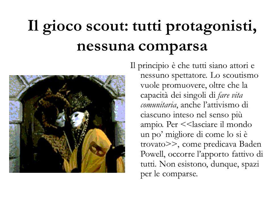 Il gioco scout: tutti protagonisti, nessuna comparsa Il principio è che tutti siano attori e nessuno spettatore. Lo scoutismo vuole promuovere, oltre