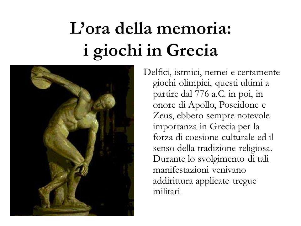 L'ora della memoria: i giochi in Grecia Delfici, istmici, nemei e certamente giochi olimpici, questi ultimi a partire dal 776 a.C. in poi, in onore di