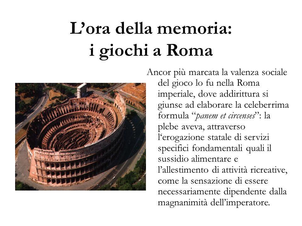 L'ora della memoria: i giochi a Roma Ancor più marcata la valenza sociale del gioco lo fu nella Roma imperiale, dove addirittura si giunse ad elaborar